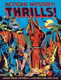 Action! Mystery! Thrills! Comic Book Covers of the Golden Age 1933-1945
